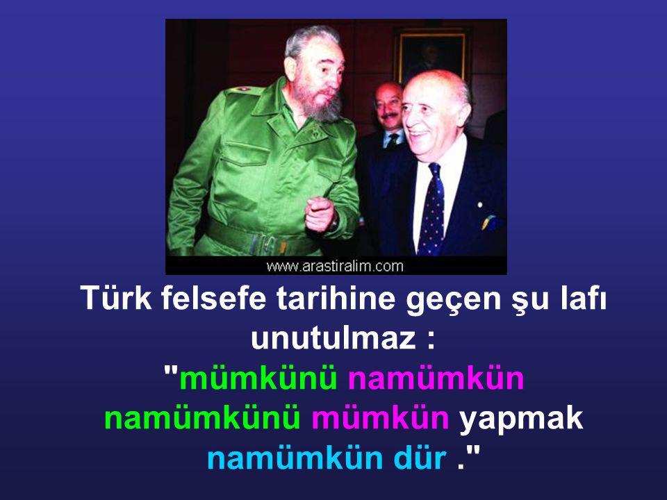 Türk felsefe tarihine geçen şu lafı unutulmaz : mümkünü namümkün