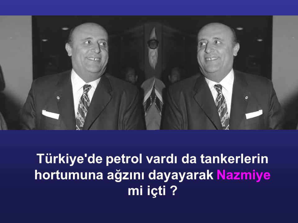 Türkiye de petrol vardı da tankerlerin hortumuna ağzını dayayarak Nazmiye mi içti