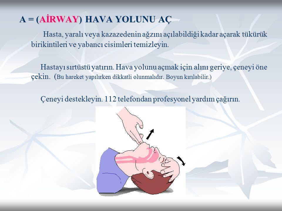 A = (AİRWAY) HAVA YOLUNU AÇ Hasta, yaralı veya kazazedenin ağzını açılabildiği kadar açarak tükürük birikintileri ve yabancı cisimleri temizleyin.