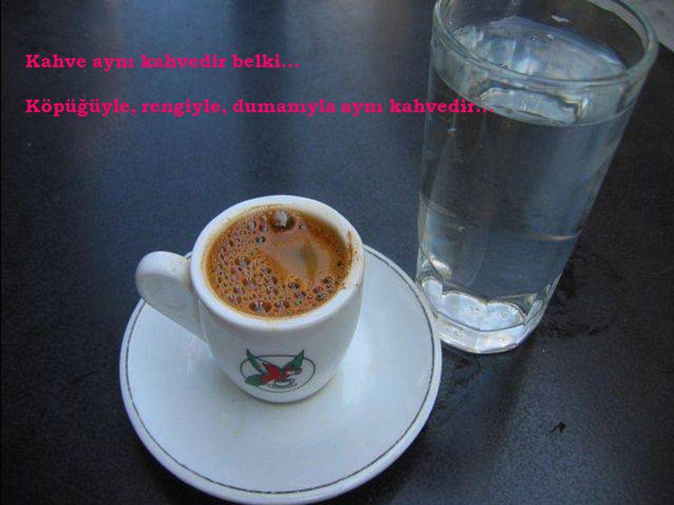Kahve aynı kahvedir belki... Köpüğüyle, rengiyle, dumanıyla aynı kahvedir...