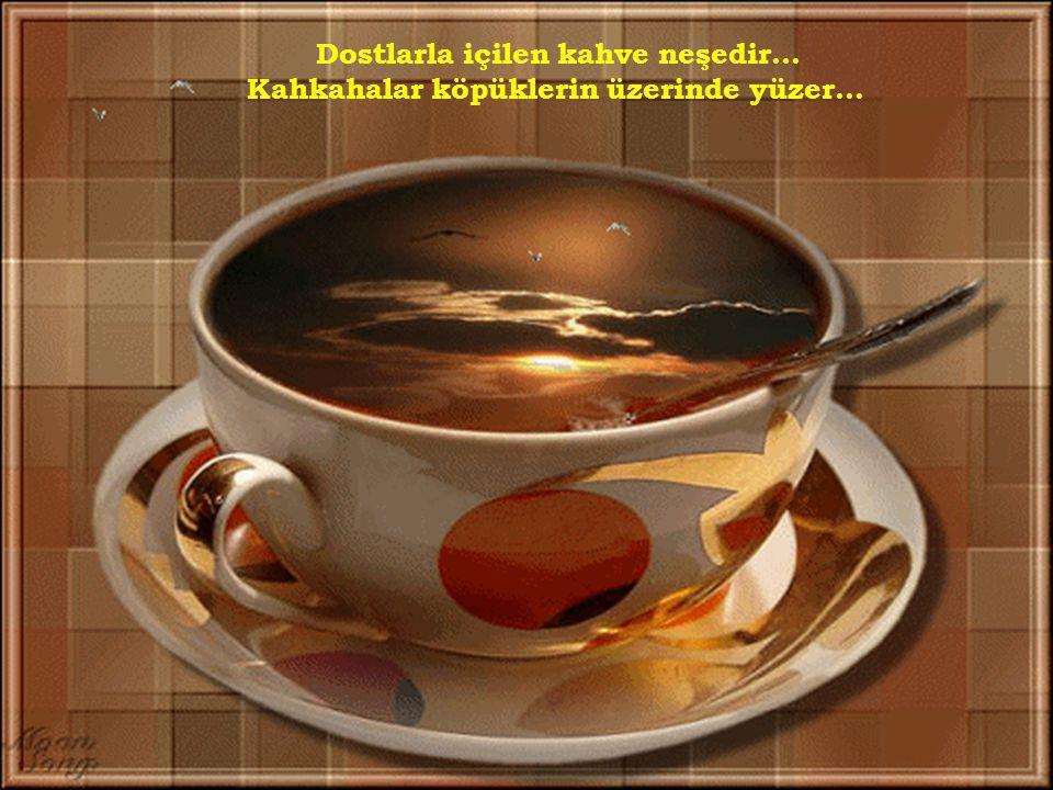Dostlarla içilen kahve neşedir...