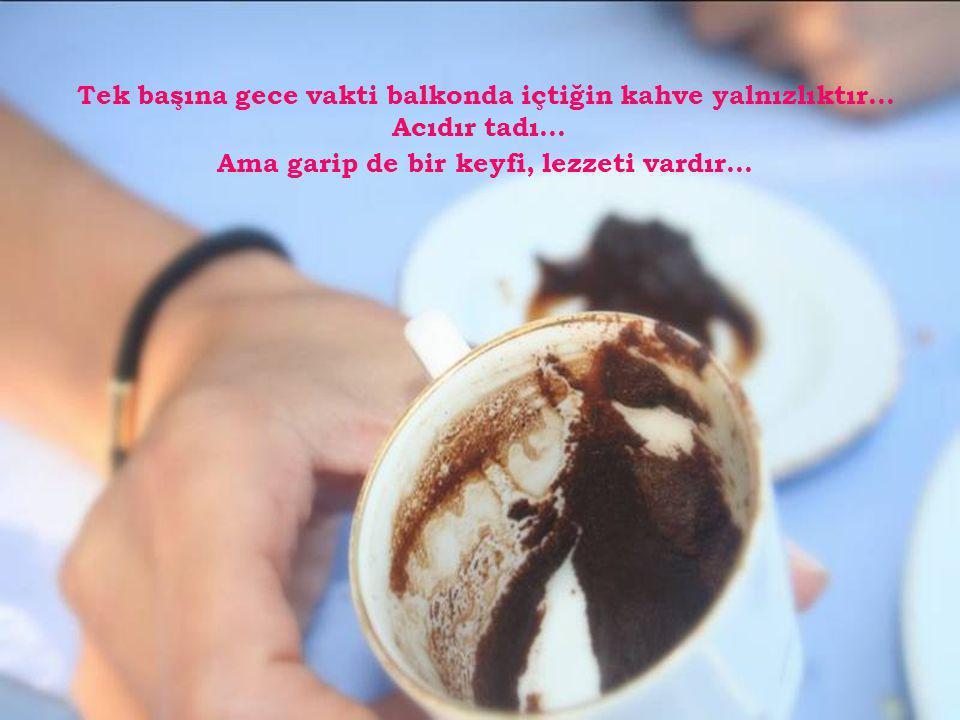 Tek başına gece vakti balkonda içtiğin kahve yalnızlıktır...