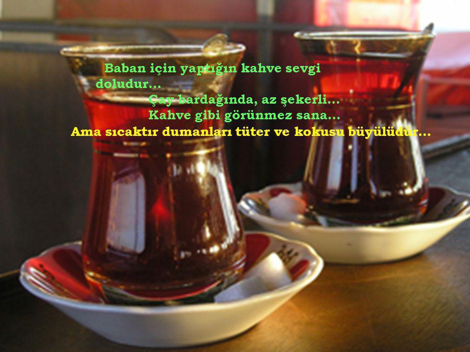 Baban için yaptığın kahve sevgi doludur. Çay bardağında, az şekerli