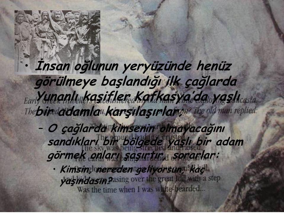 İnsan oğlunun yeryüzünde henüz görülmeye başlandığı ilk çağlarda Yunanlı kaşifler Kafkasya'da yaşlı bir adamla karşılaşırlar;