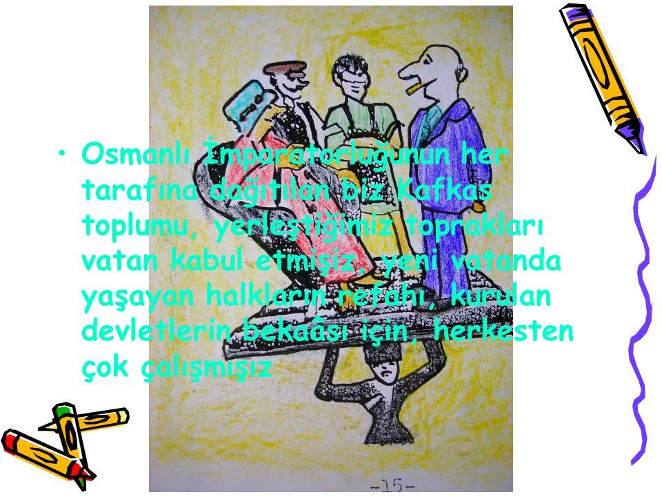 Osmanlı İmparatorluğunun her tarafına dağıtılan biz Kafkas toplumu, yerleştiğimiz toprakları vatan kabul etmişiz, yeni vatanda yaşayan halkların refahı, kurulan devletlerin bekaâsı için, herkesten çok çalışmışız