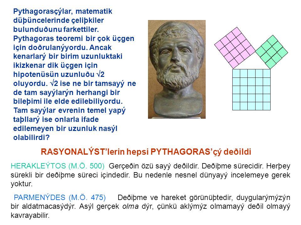 Pythagorasçýlar, matematik düþüncelerinde çeliþkiler bulunduðunu farkettiler. Pythagoras teoremi bir çok üçgen için doðrulanýyordu. Ancak kenarlarý bir birim uzunluktaki ikizkenar dik üçgen için hipotenüsün uzunluðu 2 oluyordu. 2 ise ne bir tamsayý ne de tam sayýlarýn herhangi bir bileþimi ile elde edilebiliyordu. Tam sayýlar evrenin temel yapý taþllarý ise onlarla ifade edilemeyen bir uzunluk nasýl olabilirdi