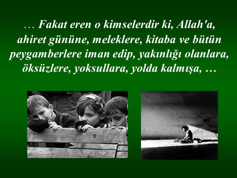 … Fakat eren o kimselerdir ki, Allah a, ahiret gününe, meleklere, kitaba ve bütün peygamberlere iman edip, yakınlığı olanlara, öksüzlere, yoksullara, yolda kalmışa, …