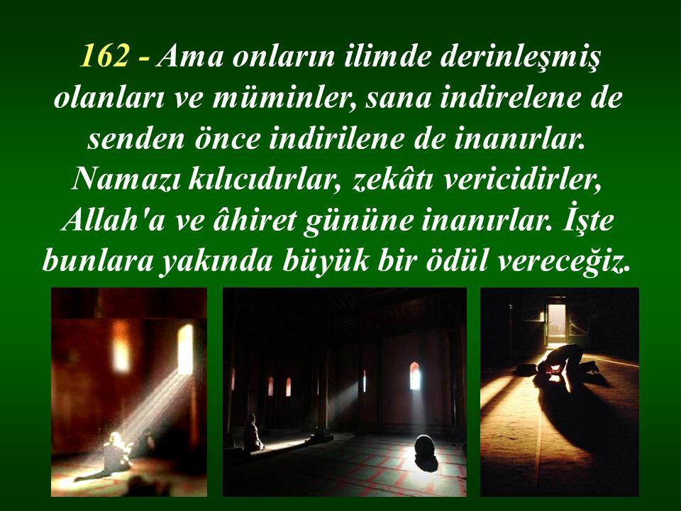 162 - Ama onların ilimde derinleşmiş olanları ve müminler, sana indirelene de senden önce indirilene de inanırlar.