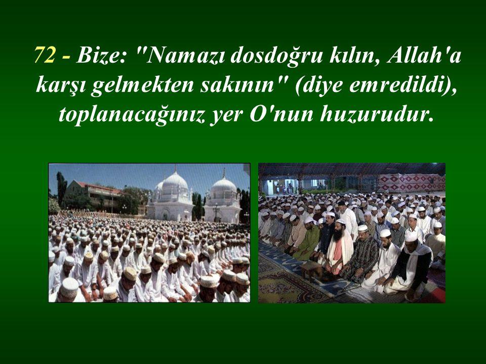 72 - Bize: Namazı dosdoğru kılın, Allah a karşı gelmekten sakının (diye emredildi), toplanacağınız yer O nun huzurudur.