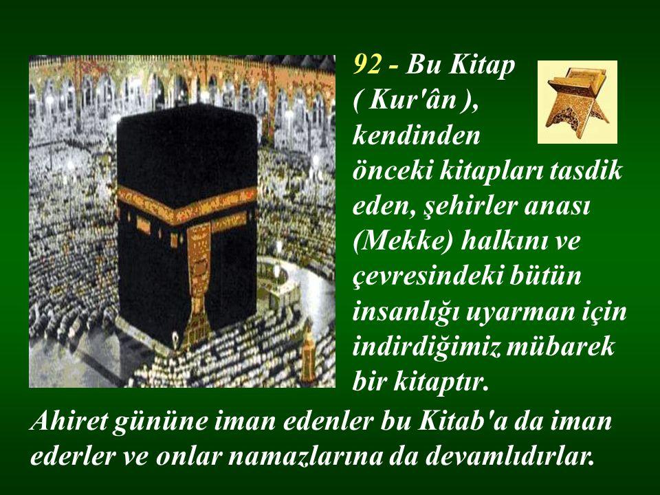 92 - Bu Kitap ( Kur ân ), kendinden önceki kitapları tasdik eden, şehirler anası (Mekke) halkını ve çevresindeki bütün insanlığı uyarman için indirdiğimiz mübarek bir kitaptır.