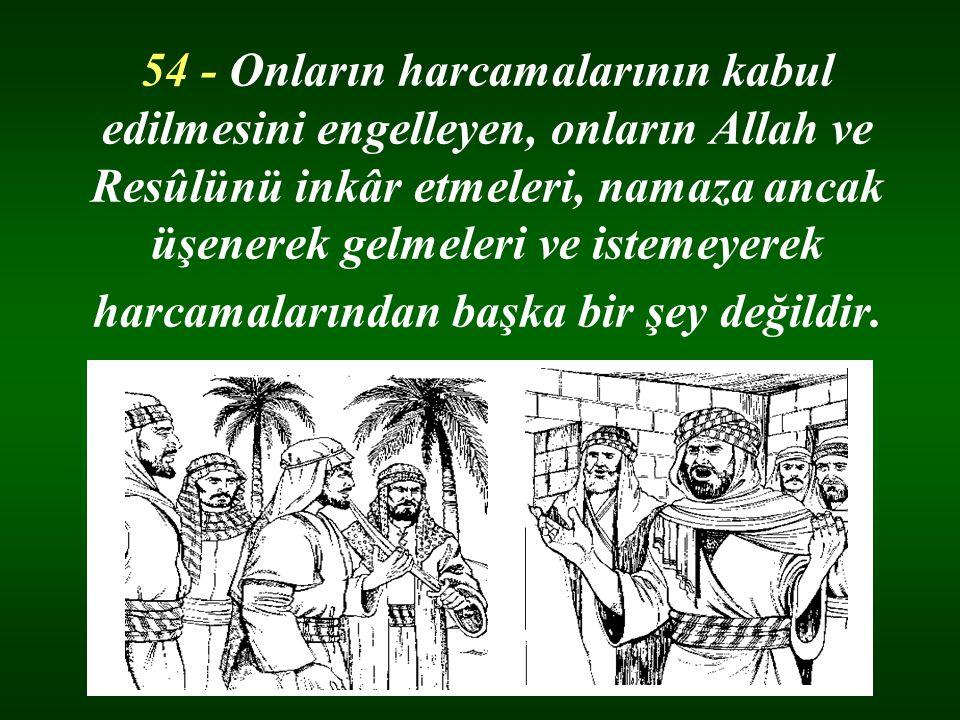 54 - Onların harcamalarının kabul edilmesini engelleyen, onların Allah ve Resûlünü inkâr etmeleri, namaza ancak üşenerek gelmeleri ve istemeyerek harcamalarından başka bir şey değildir.