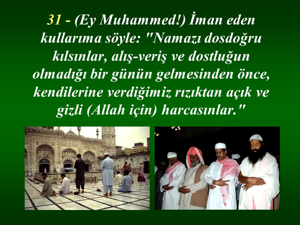 31 - (Ey Muhammed!) İman eden kullarıma söyle: Namazı dosdoğru kılsınlar, alış-veriş ve dostluğun olmadığı bir günün gelmesinden önce, kendilerine verdiğimiz rızıktan açık ve gizli (Allah için) harcasınlar.