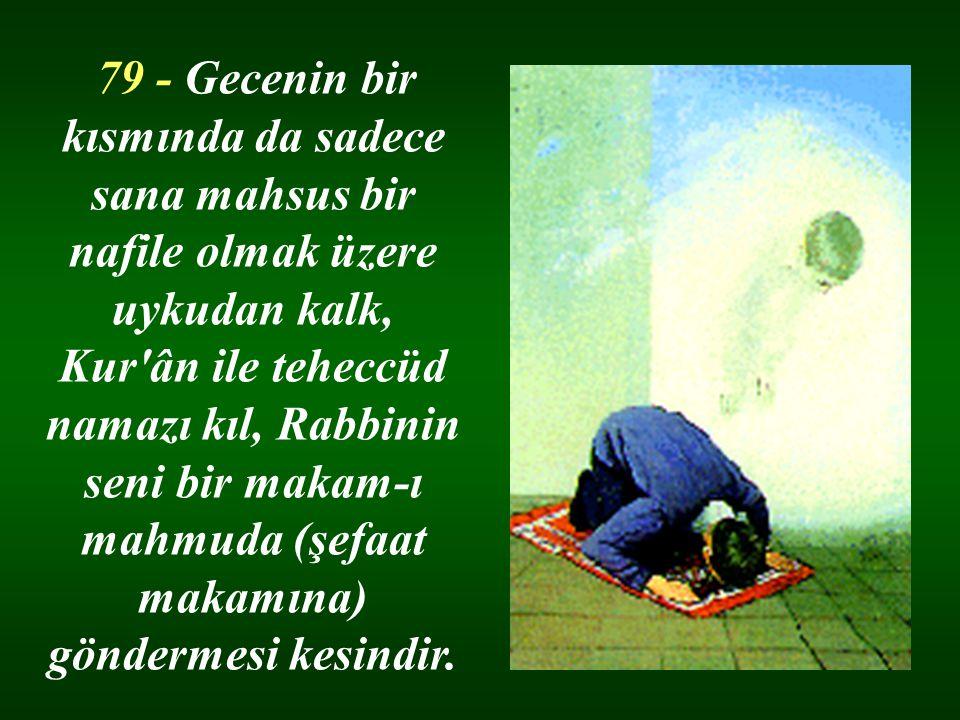 79 - Gecenin bir kısmında da sadece sana mahsus bir nafile olmak üzere uykudan kalk, Kur ân ile teheccüd namazı kıl, Rabbinin seni bir makam-ı mahmuda (şefaat makamına) göndermesi kesindir.