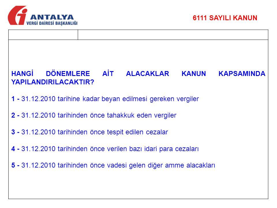 6111 SAYILI KANUN HANGİ DÖNEMLERE AİT ALACAKLAR KANUN KAPSAMINDA YAPILANDIRILACAKTIR 1 - 31.12.2010 tarihine kadar beyan edilmesi gereken vergiler.
