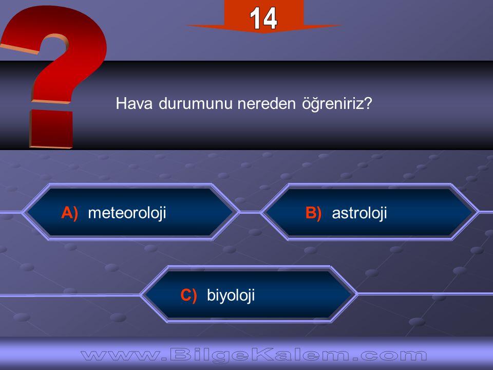14 Hava durumunu nereden öğreniriz A) meteoroloji. B) astroloji.