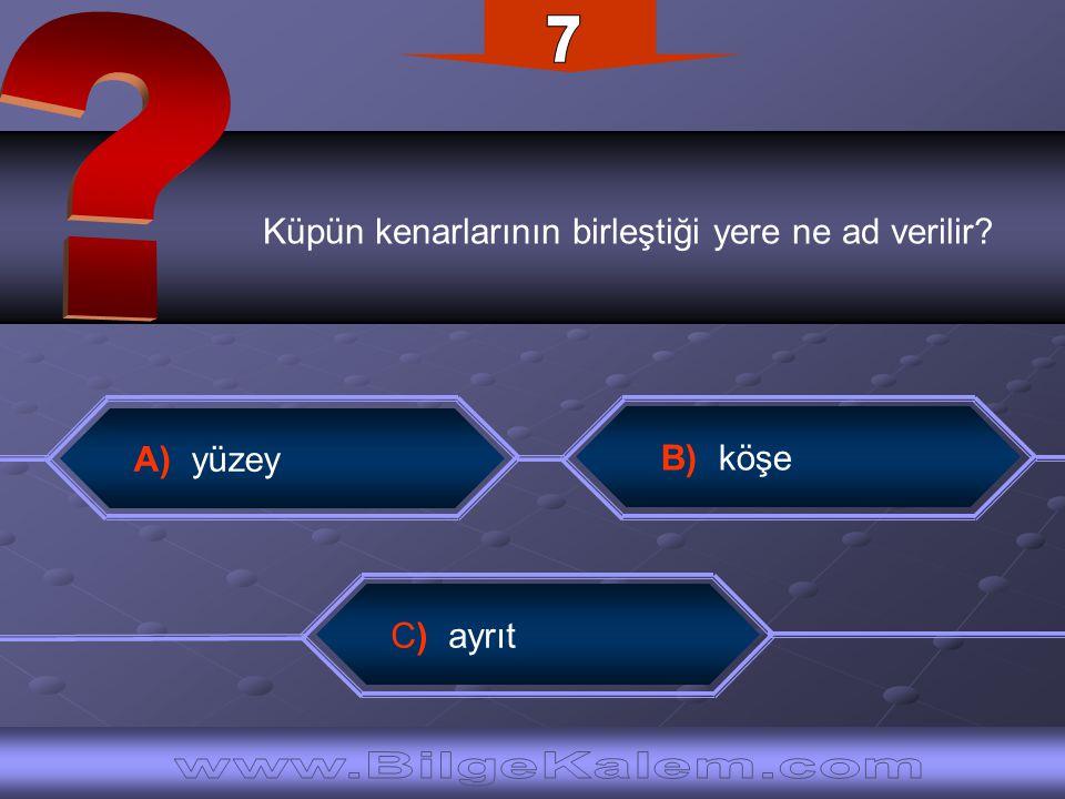 7 Küpün kenarlarının birleştiği yere ne ad verilir A) yüzey.