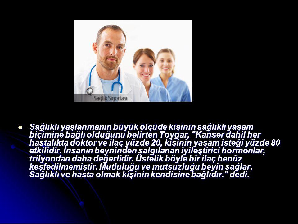 Sağlıklı yaşlanmanın büyük ölçüde kişinin sağlıklı yaşam biçimine bağlı olduğunu belirten Toygar, Kanser dahil her hastalıkta doktor ve ilaç yüzde 20, kişinin yaşam isteği yüzde 80 etkilidir.