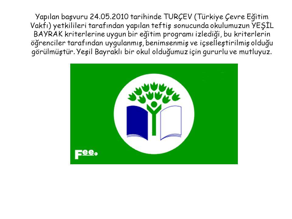 Yapılan başvuru 24.05.2010 tarihinde TURÇEV (Türkiye Çevre Eğitim Vakfı) yetkilileri tarafından yapılan teftiş sonucunda okulumuzun YEŞİL BAYRAK kriterlerine uygun bir eğitim programı izlediği, bu kriterlerin öğrenciler tarafından uygulanmış, benimsenmiş ve içselleştirilmiş olduğu görülmüştür.