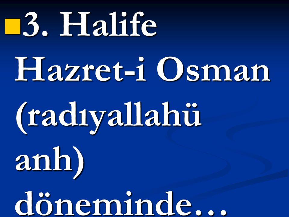 3. Halife Hazret-i Osman (radıyallahü anh) döneminde…