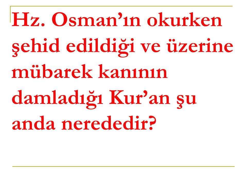 Hz. Osman'ın okurken şehid edildiği ve üzerine mübarek kanının damladığı Kur'an şu anda nerededir