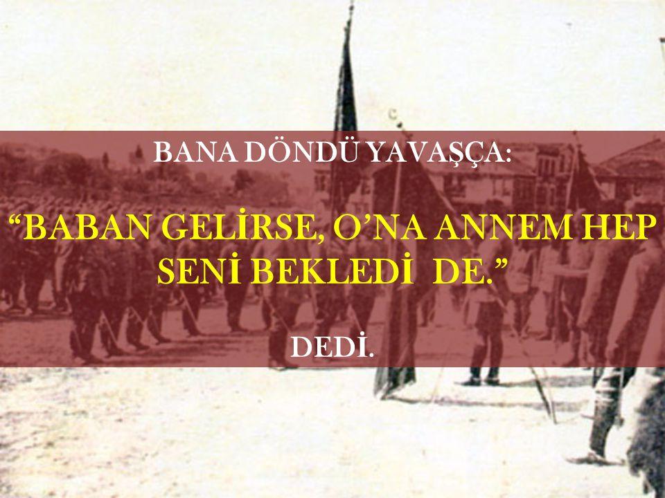 BABAN GELİRSE, O'NA ANNEM HEP SENİ BEKLEDİ DE.