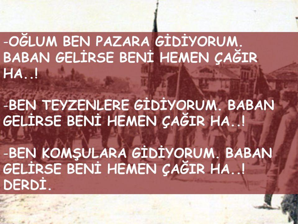OĞLUM BEN PAZARA GİDİYORUM. BABAN GELİRSE BENİ HEMEN ÇAĞIR HA..!