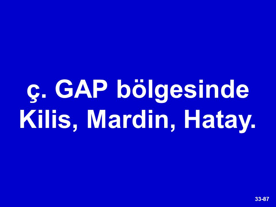 ç. GAP bölgesinde Kilis, Mardin, Hatay.