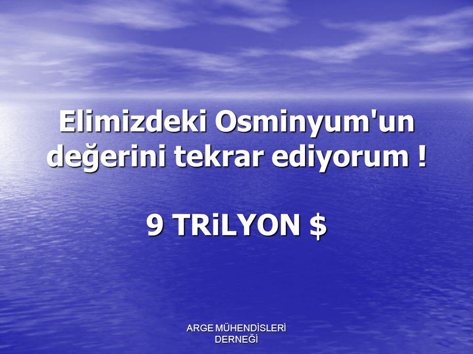 Elimizdeki Osminyum un değerini tekrar ediyorum ! 9 TRiLYON $
