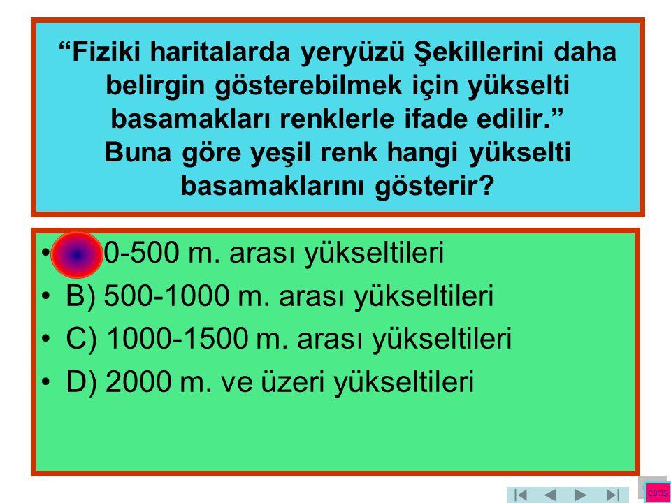 A) 0-500 m. arası yükseltileri B) 500-1000 m. arası yükseltileri