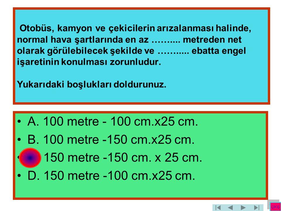 A. 100 metre - 100 cm.x25 cm. B. 100 metre -150 cm.x25 cm.