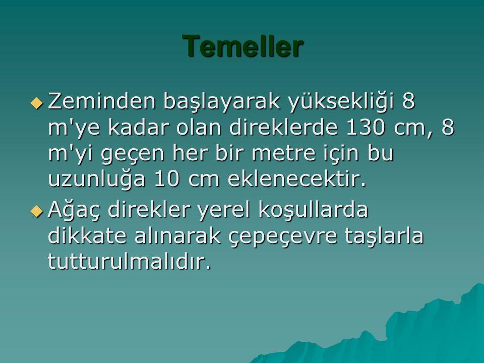 Temeller Zeminden başlayarak yüksekliği 8 m ye kadar olan direklerde 130 cm, 8 m yi geçen her bir metre için bu uzunluğa 10 cm eklenecektir.