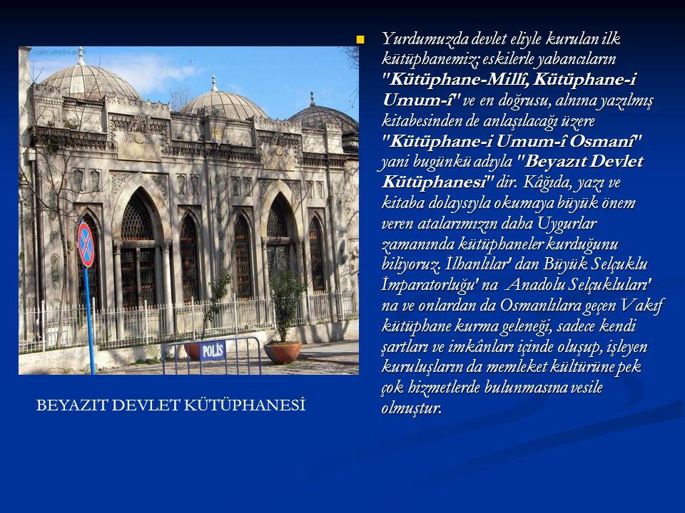 Yurdumuzda devlet eliyle kurulan ilk kütüphanemiz; eskilerle yabancıların Kütüphane-Millî, Kütüphane-i Umum-î ve en doğrusu, alnına yazılmış kitabesinden de anlaşılacağı üzere Kütüphane-i Umum-î Osmanî yani bugünkü adıyla Beyazıt Devlet Kütüphanesi dir. Kâğıda, yazı ve kitaba dolaysıyla okumaya büyük önem veren atalarımızın daha Uygurlar zamanında kütüphaneler kurduğunu biliyoruz. İlhanlılar dan Büyük Selçuklu İmparatorluğu na Anadolu Selçukluları na ve onlardan da Osmanlılara geçen Vakıf kütüphane kurma geleneği, sadece kendi şartları ve imkânları içinde oluşup, işleyen kuruluşların da memleket kültürüne pek çok hizmetlerde bulunmasına vesile olmuştur.