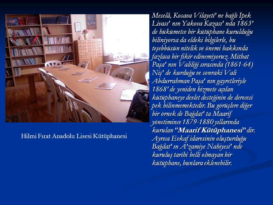 Meselâ, Kosava Vilayeti ne bağlı İpek Livası nın Yakova Kazası nda 1863 de hükümetce bir kütüphane kurulduğu biliniyorsa da eldeki bilgilerle, bu teşebbüsün nitelik ve önemi hakkında fazlaca bir fikir edinemiyoruz. Mithat Paşa nın Valiliği sırasında (1861-64) Niş de kurduğu ve sonraki Vali Abdurrahman Paşa nın gayretleriyle 1868 de yeniden hizmete açılan kütüphaneye devlet desteğinin de derecesi pek bilinmemektedir. Bu görüşlere diğer bir örnek de Bağdat ta Maarif yönetimince 1879-1880 yıllarında kurulan Maarif Kütüphanesi dir. Ayrıca Evkaf idaresinin oluşturduğu Bağdat ın A zamiye Nahiyesi nde kuruluş tarihi belli olmayan bir kütüphane, bunlara eklenebilir.