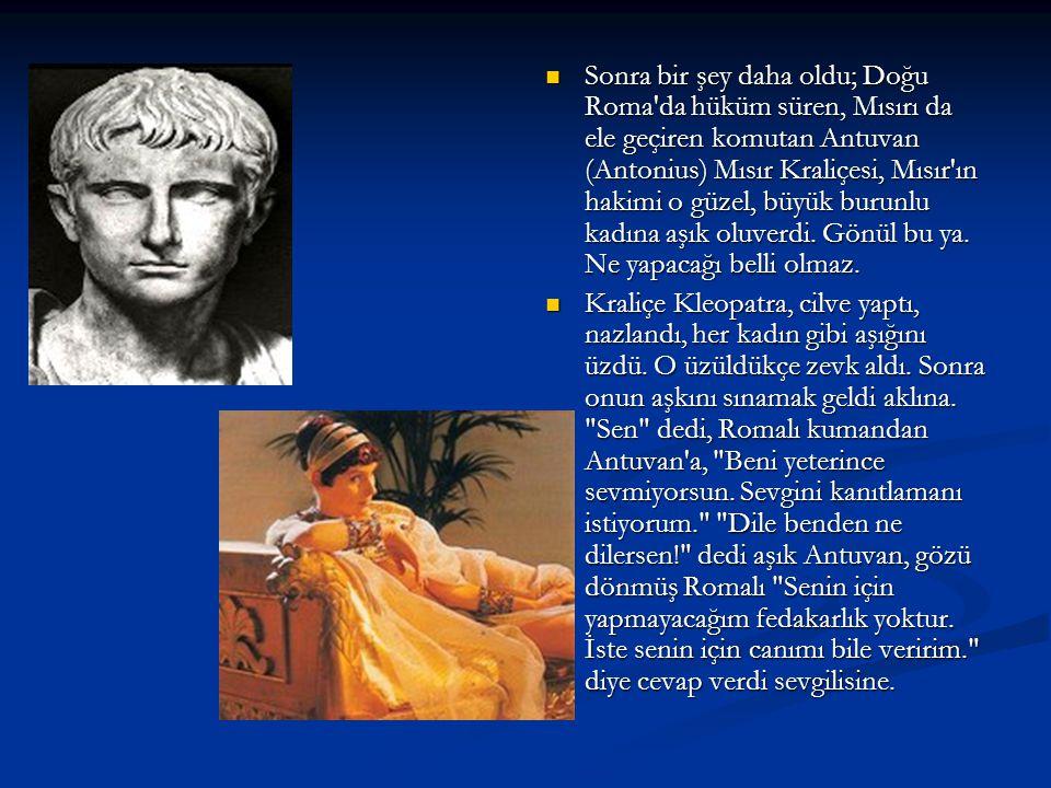 Sonra bir şey daha oldu; Doğu Roma da hüküm süren, Mısırı da ele geçiren komutan Antuvan (Antonius) Mısır Kraliçesi, Mısır ın hakimi o güzel, büyük burunlu kadına aşık oluverdi. Gönül bu ya. Ne yapacağı belli olmaz.