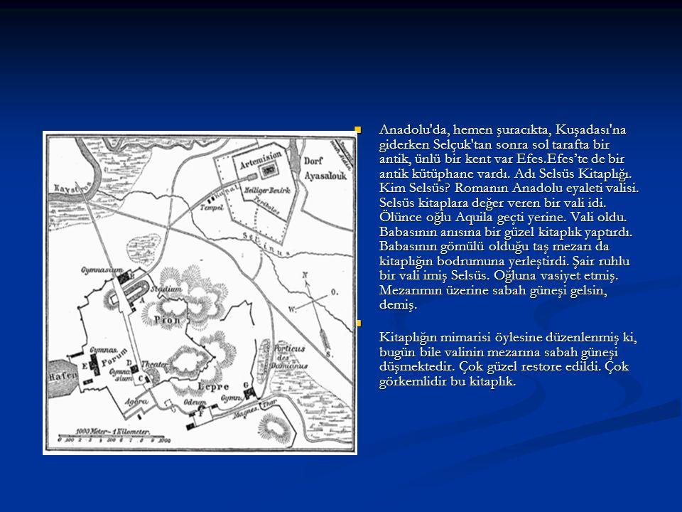 Anadolu da, hemen şuracıkta, Kuşadası na giderken Selçuk tan sonra sol tarafta bir antik, ünlü bir kent var Efes.Efes'te de bir antik kütüphane vardı. Adı Selsüs Kitaplığı. Kim Selsüs Romanın Anadolu eyaleti valisi. Selsüs kitaplara değer veren bir vali idi. Ölünce oğlu Aquila geçti yerine. Vali oldu. Babasının anısına bir güzel kitaplık yaptırdı. Babasının gömülü olduğu taş mezarı da kitaplığın bodrumuna yerleştirdi. Şair ruhlu bir vali imiş Selsüs. Oğluna vasiyet etmiş. Mezarımın üzerine sabah güneşi gelsin, demiş.