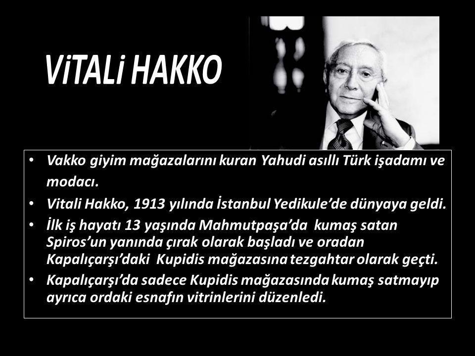 VİTALİ HAKKO Vakko giyim mağazalarını kuran Yahudi asıllı Türk işadamı ve modacı. Vitali Hakko, 1913 yılında İstanbul Yedikule'de dünyaya geldi.