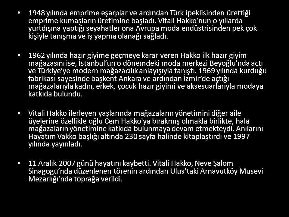 1948 yılında emprime eşarplar ve ardından Türk ipeklisinden ürettiği emprime kumaşların üretimine başladı. Vitali Hakko'nun o yıllarda yurtdışına yaptığı seyahatler ona Avrupa moda endüstrisinden pek çok kişiyle tanışma ve iş yapma olanağı sağladı.