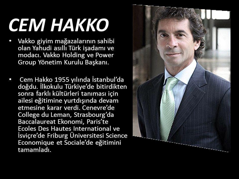 CEM HAKKO Vakko giyim mağazalarının sahibi olan Yahudi asıllı Türk işadamı ve modacı. Vakko Holding ve Power Group Yönetim Kurulu Başkanı.