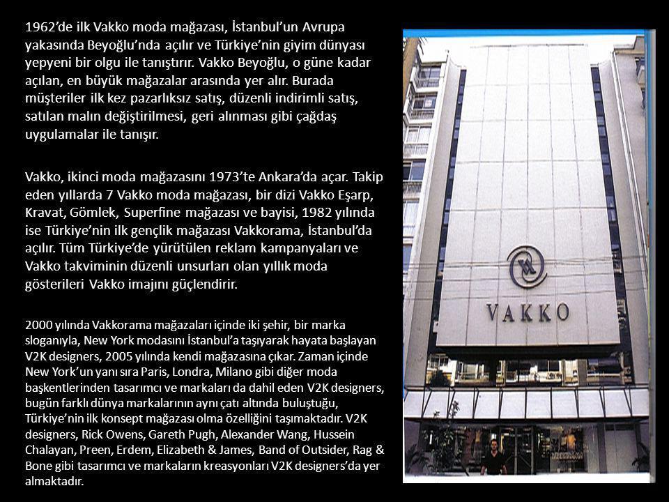 1962'de ilk Vakko moda mağazası, İstanbul'un Avrupa yakasında Beyoğlu'nda açılır ve Türkiye'nin giyim dünyası yepyeni bir olgu ile tanıştırır. Vakko Beyoğlu, o güne kadar açılan, en büyük mağazalar arasında yer alır. Burada müşteriler ilk kez pazarlıksız satış, düzenli indirimli satış, satılan malın değiştirilmesi, geri alınması gibi çağdaş uygulamalar ile tanışır.