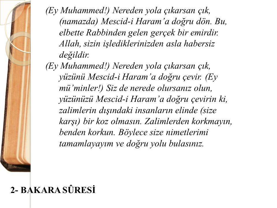 (Ey Muhammed!) Nereden yola çıkarsan çık, (namazda) Mescid-i Haram'a doğru dön. Bu, elbette Rabbinden gelen gerçek bir emirdir. Allah, sizin işlediklerinizden asla habersiz değildir.