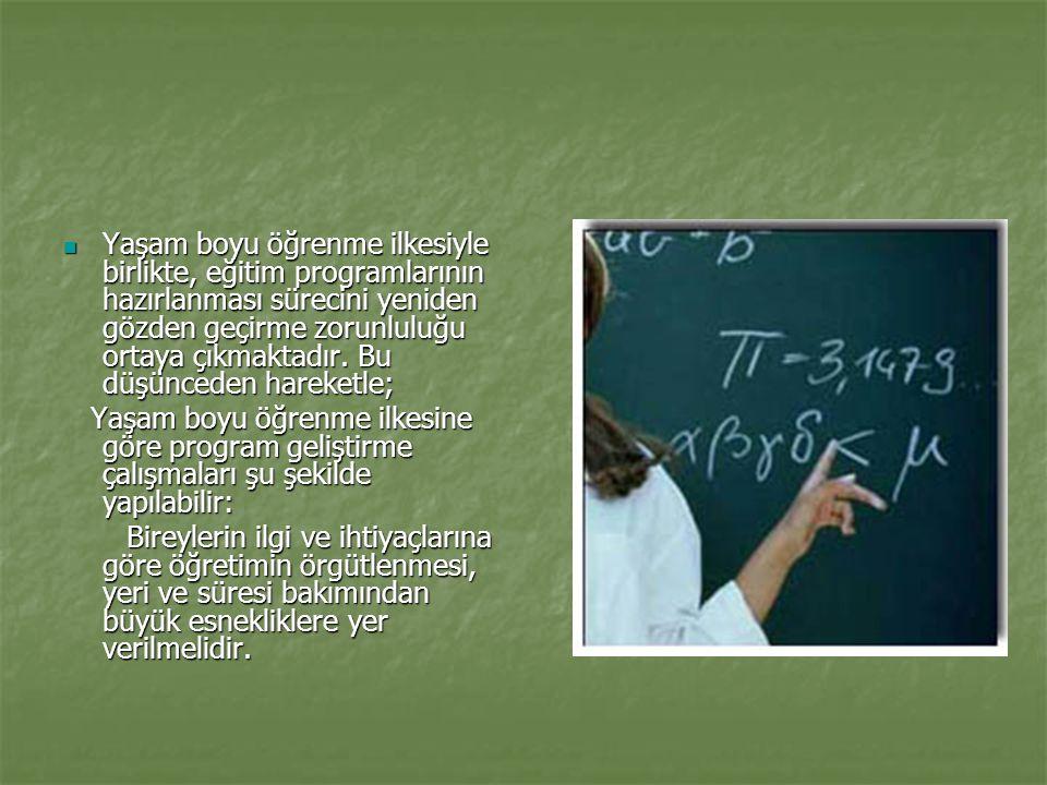 Yaşam boyu öğrenme ilkesiyle birlikte, eğitim programlarının hazırlanması sürecini yeniden gözden geçirme zorunluluğu ortaya çıkmaktadır. Bu düşünceden hareketle;