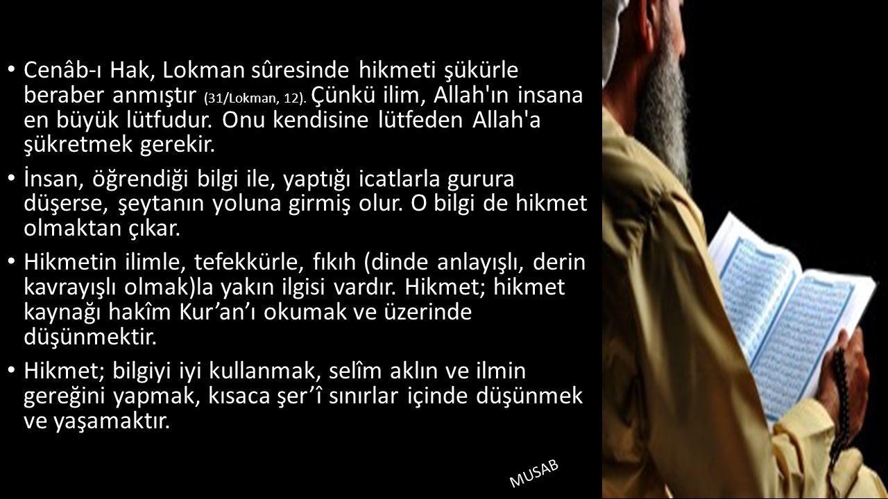 Cenâb-ı Hak, Lokman sûresinde hikmeti şükürle beraber anmıştır (31/Lokman, 12). Çünkü ilim, Allah ın insana en büyük lütfudur. Onu kendisine lütfeden Allah a şükretmek gerekir.