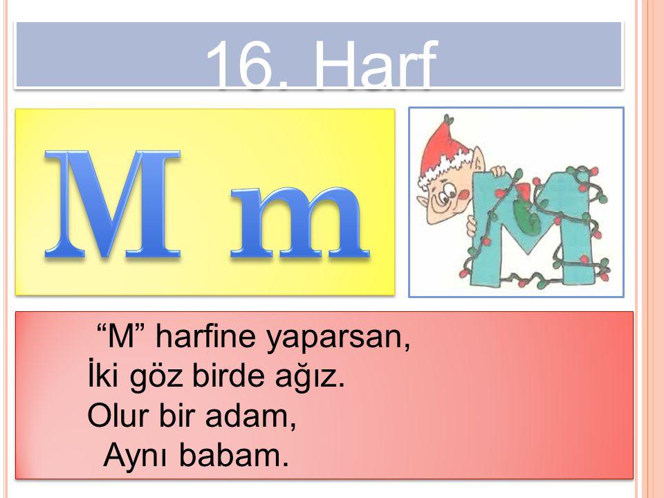 M m 16. Harf M harfine yaparsan, İki göz birde ağız. Olur bir adam,