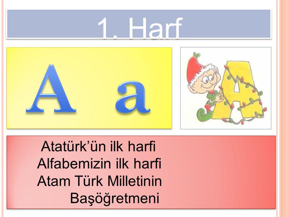 A a 1. Harf Atatürk'ün ilk harfi Alfabemizin ilk harfi