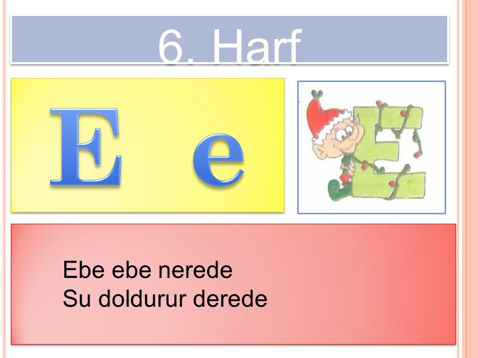 6. Harf E e Ebe ebe nerede Su doldurur derede