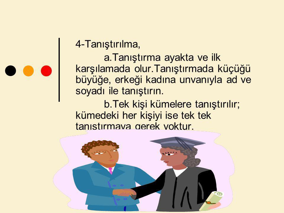 4-Tanıştırılma, a.Tanıştırma ayakta ve ilk karşılamada olur.Tanıştırmada küçüğü büyüğe, erkeği kadına unvanıyla ad ve soyadı ile tanıştırın.