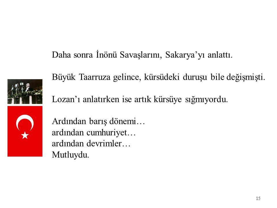 Daha sonra İnönü Savaşlarını, Sakarya'yı anlattı.