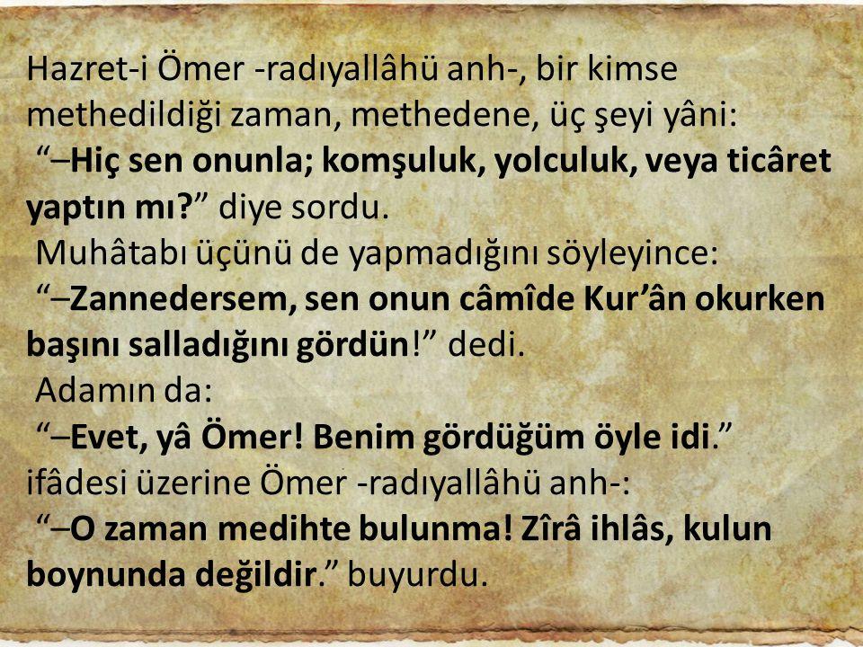 Hazret-i Ömer -radıyallâhü anh-, bir kimse methedildiği zaman, methedene, üç şeyi yâni: