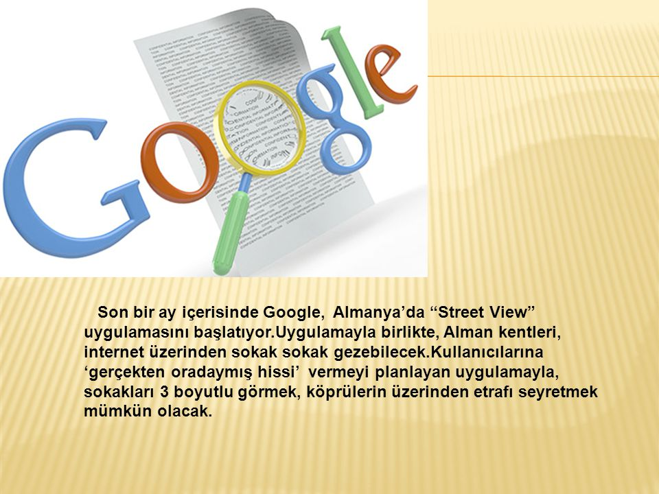 Son bir ay içerisinde Google, Almanya'da Street View uygulamasını başlatıyor.Uygulamayla birlikte, Alman kentleri, internet üzerinden sokak sokak gezebilecek.Kullanıcılarına 'gerçekten oradaymış hissi' vermeyi planlayan uygulamayla, sokakları 3 boyutlu görmek, köprülerin üzerinden etrafı seyretmek mümkün olacak.