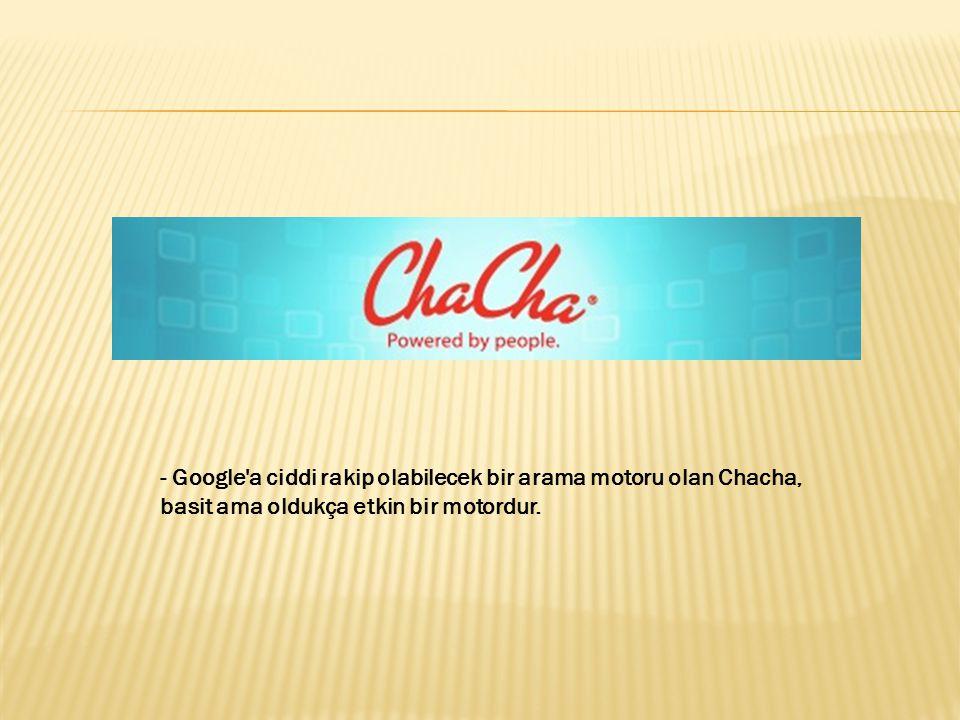 - Google a ciddi rakip olabilecek bir arama motoru olan Chacha, basit ama oldukça etkin bir motordur.
